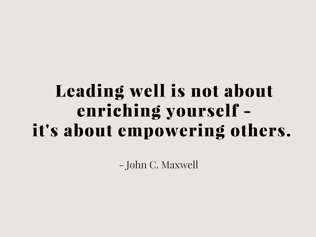 Leading well is not about enriching yourself - it's about empowering others.
